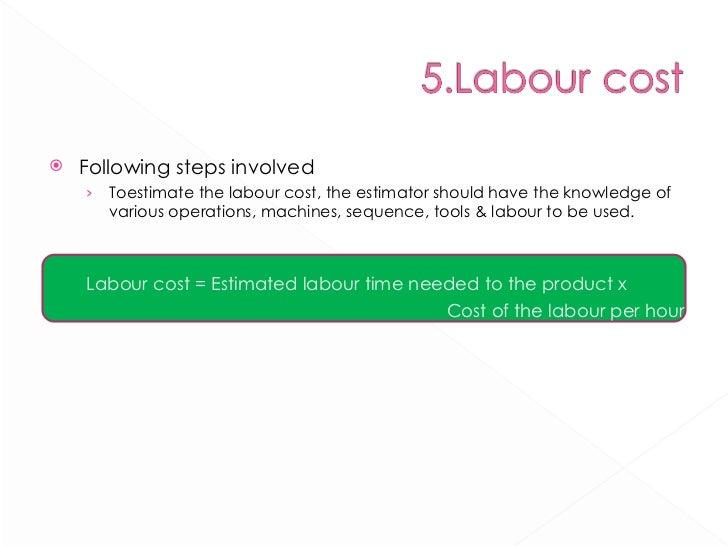 <ul><li>Following steps involved </li></ul><ul><ul><li>Toestimate the labour cost, the estimator should have the knowledge...