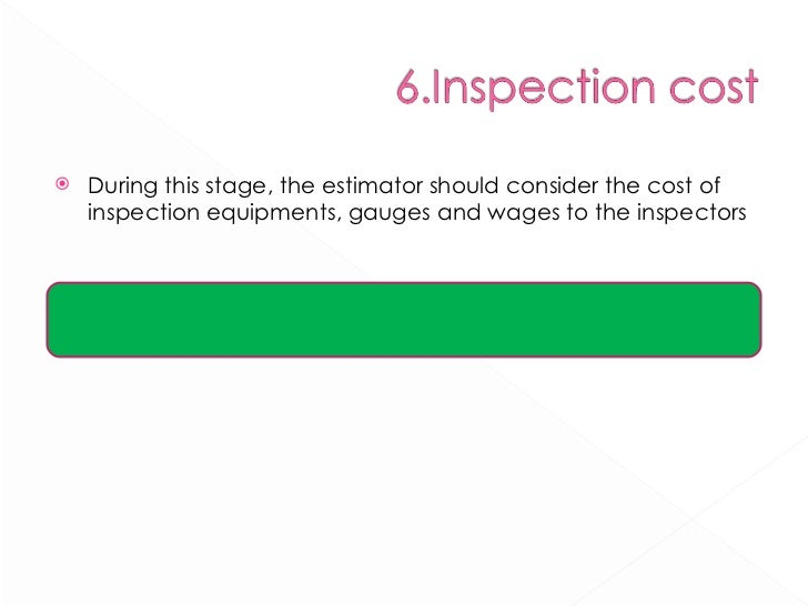 <ul><li>During this stage, the estimator should consider the cost of inspection equipments, gauges and wages to the inspec...