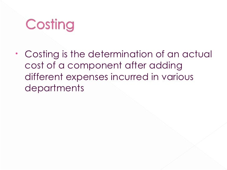 <ul><li>Costing is the determination of an actual cost of a component after adding different expenses incurred in various ...