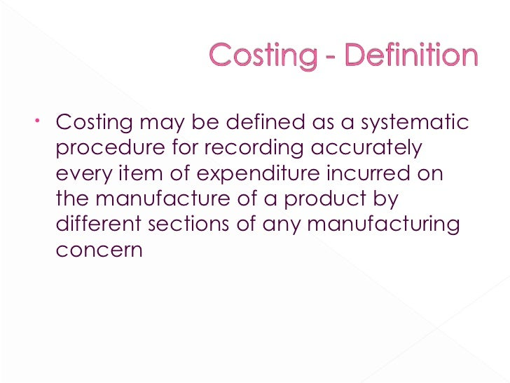 <ul><li>Costing may be defined as a systematic procedure for recording accurately every item of expenditure incurred on th...