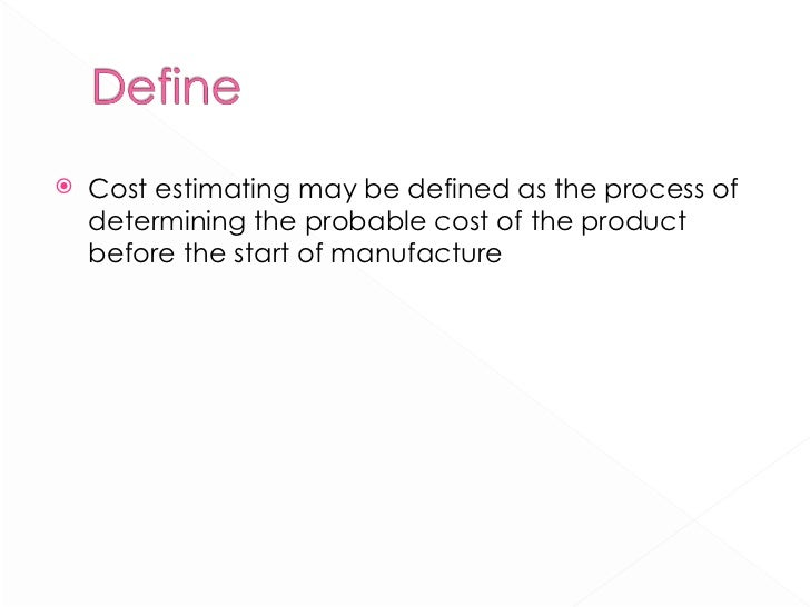 <ul><li>Cost estimating may be defined as the process of determining the probable cost of the product before the start of ...