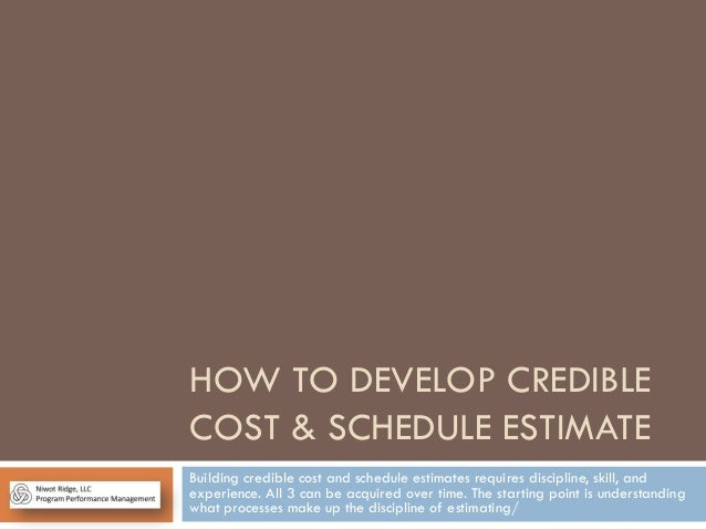 HOW TO DEVELOP CREDIBLE COST & SCHEDULE ESTIMATE Building credible cost and schedule estimates requires discipline, skill,...