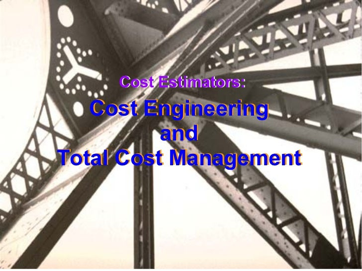 Cost Estimators: Cost Engineering and Total Cost Management Cost Engineering and Total Cost Management Cost Estimators: