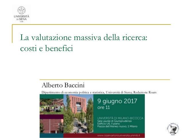 La valutazione massiva della ricerca: costi e benefici Alberto Baccini Dipartimento di economia politica e statistica, Uni...
