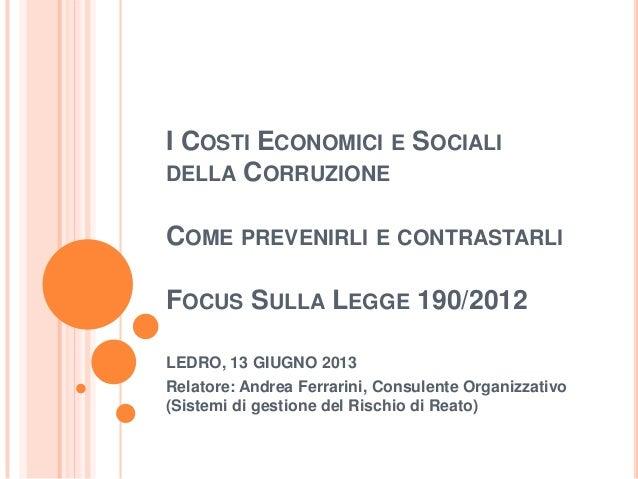 I COSTI ECONOMICI E SOCIALIDELLA CORRUZIONECOME PREVENIRLI E CONTRASTARLIFOCUS SULLA LEGGE 190/2012LEDRO, 13 GIUGNO 2013Re...