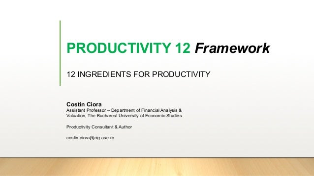 PRODUCTIVITY 12 Framework 12 INGREDIENTS FOR PRODUCTIVITY Costin Ciora Assistant Professor – Department of Financial Analy...