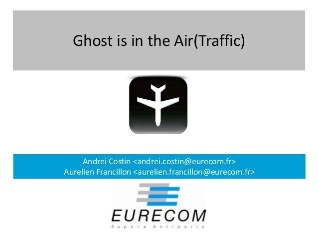 Ghost is in the Air(Traffic)     Andrei Costin <andrei.costin@eurecom.fr>Aurelien Francillon <aurelien.francillon@eurecom....