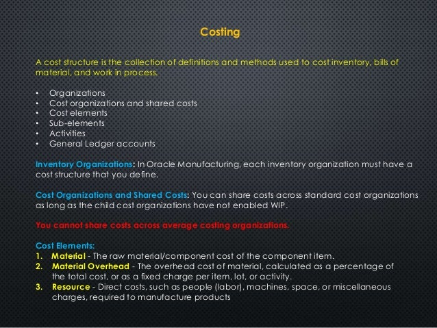 Costing  A cost structure is the collection of definitions and methods used to cost inventory, bills of  material, and wor...