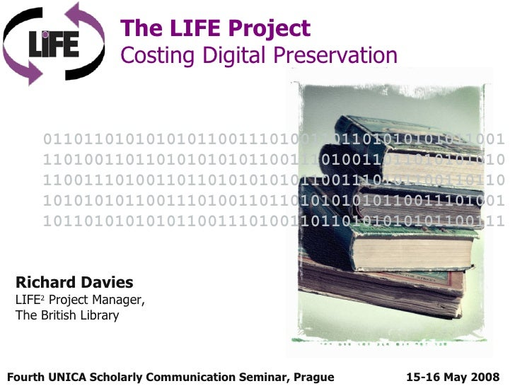 Fourth UNICA Scholarly Communication Seminar, Prague  The LIFE Project Costing Digital Preservation 15-16 May 2008 Richard...