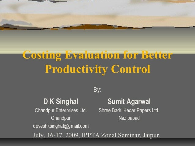 Costing Evaluation for Better Productivity Control By:  D K Singhal  Sumit Agarwal  Chandpur Enterprises Ltd. Chandpur dev...