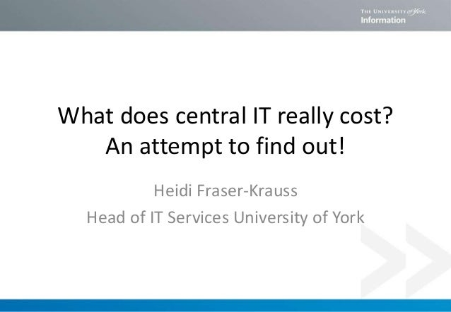What does central IT really cost? An attempt to find out! Heidi Fraser-Krauss Head of IT Services University of York