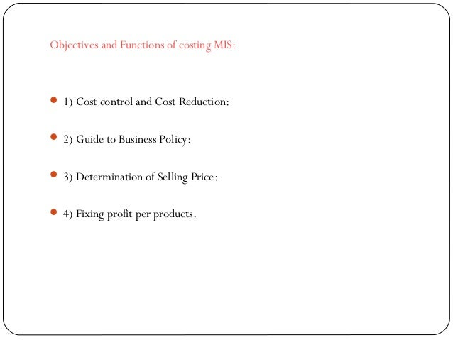 Objectives and Functions of costing MIS:  1) Cost control and Cost Reduction:  2) Guide to Business Policy:  3) Determi...