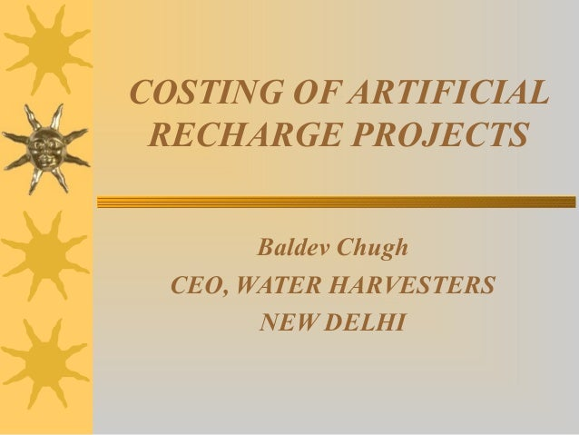 COSTING OF ARTIFICIAL RECHARGE PROJECTS Baldev Chugh CEO, WATER HARVESTERS NEW DELHI