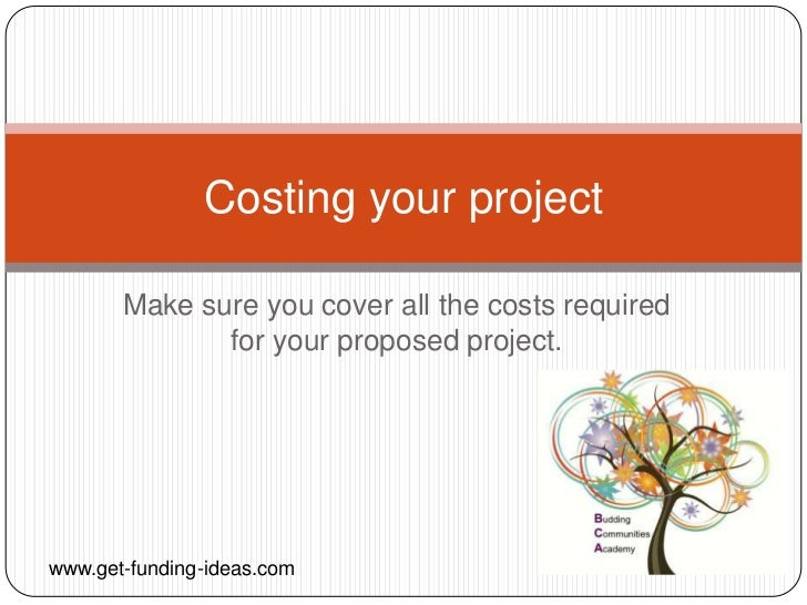 Costing your project       Make sure you cover all the costs required              for your proposed project.www.get-fundi...