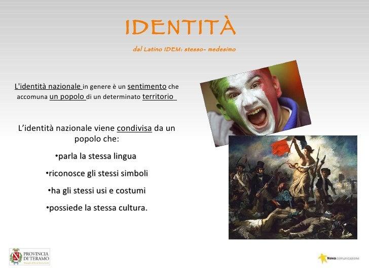 IDENTITÀ  dal Latino IDEM: stesso- medesimo <ul><li>L'identità nazionale  in genere è un  sentimento  che accomuna  un pop...