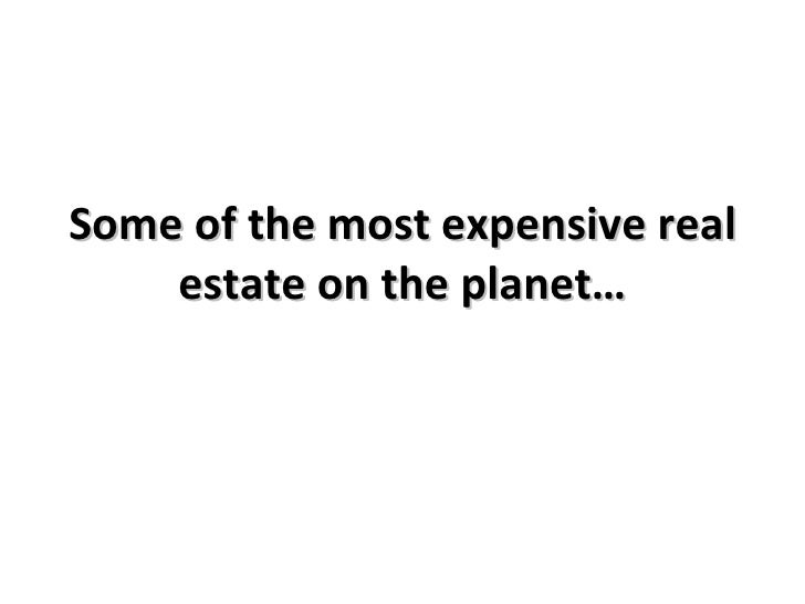 Some of the most expensive real     estate on the planet…