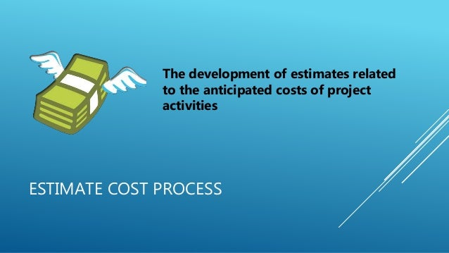 ESTIMATE COST PROCESS The development of estimates related to the anticipated costs of project activities
