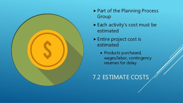 7.2 ESTIMATE COSTS  Part of the Planning Process Group  Each activity's cost must be estimated  Entire project cost is ...