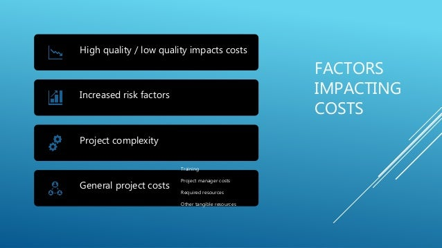 FACTORS IMPACTING COSTS High quality / low quality impacts costs Increased risk factors Project complexity General project...