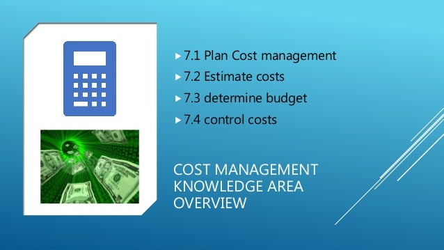 COST MANAGEMENT KNOWLEDGE AREA OVERVIEW 7.1 Plan Cost management 7.2 Estimate costs 7.3 determine budget 7.4 control c...