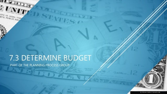 7.3 DETERMINE BUDGET -PART OF THE PLANNING PROCESS GROUP This Photo by Unknown Author is licensed under CC BY-SA
