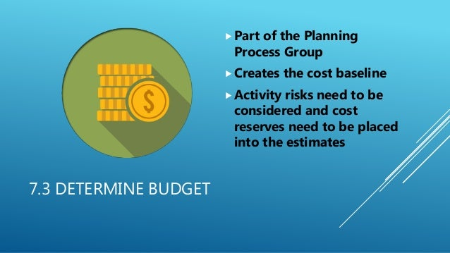 7.3 DETERMINE BUDGET Part of the Planning Process Group Creates the cost baseline Activity risks need to be considered ...