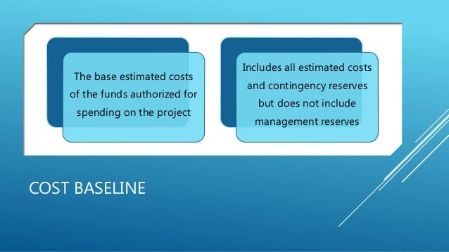 COST BASELINE The base estimated costs of the funds authorized for spending on the project Includes all estimated costs an...