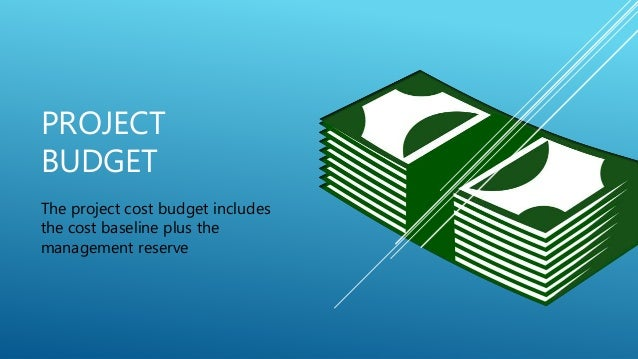 PROJECT BUDGET The project cost budget includes the cost baseline plus the management reserve