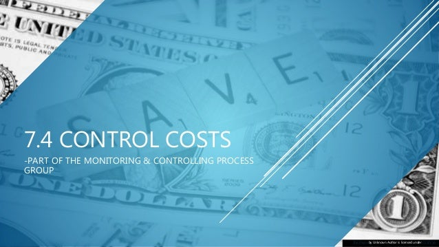 7.4 CONTROL COSTS -PART OF THE MONITORING & CONTROLLING PROCESS GROUP This Photo by Unknown Author is licensed under CC BY...