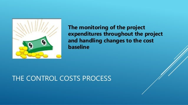 THE CONTROL COSTS PROCESS The monitoring of the project expenditures throughout the project and handling changes to the co...