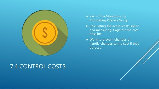 7.4 CONTROL COSTS  Part of the Monitoring & Controlling Process Group  Calculating the actual costs spend and measuring ...