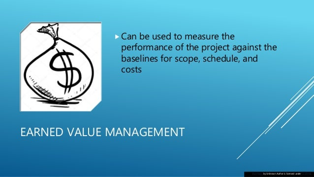 EARNED VALUE MANAGEMENT Can be used to measure the performance of the project against the baselines for scope, schedule, ...