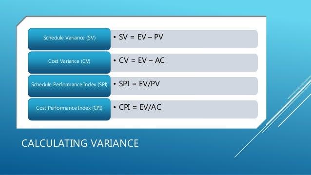 CALCULATING VARIANCE • SV = EV – PVSchedule Variance (SV) • CV = EV – ACCost Variance (CV) • SPI = EV/PVSchedule Performan...