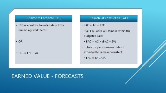 EARNED VALUE - FORECASTS Estimate to Complete (ETC) • ETC is equal to the estimates of the remaining work items • OR • ETC...