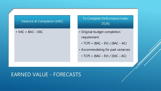 EARNED VALUE - FORECASTS Variance at Completion (VAC) • VAC = BAC – EAC To Complete Performance Index (TCPI) • Original bu...