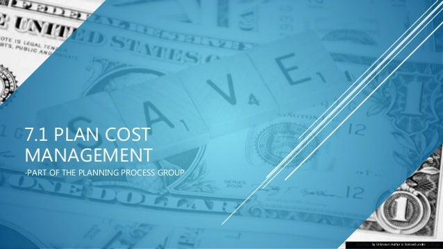 7.1 PLAN COST MANAGEMENT -PART OF THE PLANNING PROCESS GROUP This Photo by Unknown Author is licensed under CC BY-SA