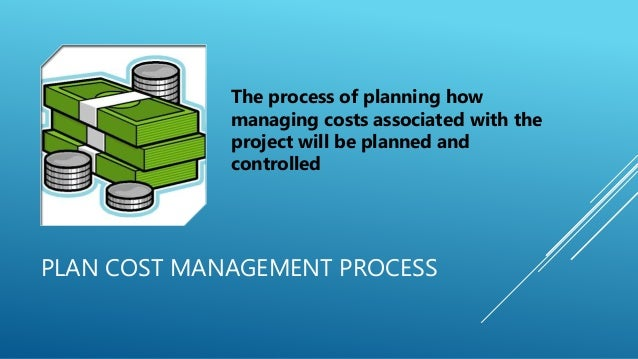 PLAN COST MANAGEMENT PROCESS The process of planning how managing costs associated with the project will be planned and co...