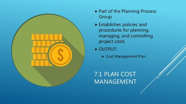 7.1 PLAN COST MANAGEMENT  Part of the Planning Process Group  Establishes policies and procedures for planning, managing...
