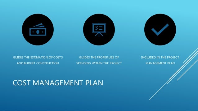 COST MANAGEMENT PLAN GUIDES THE ESTIMATION OF COSTS AND BUDGET CONSTRUCTION GUIDES THE PROPER USE OF SPENDING WITHIN THE P...
