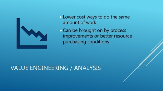 VALUE ENGINEERING / ANALYSIS Lower cost ways to do the same amount of work Can be brought on by process improvements or ...