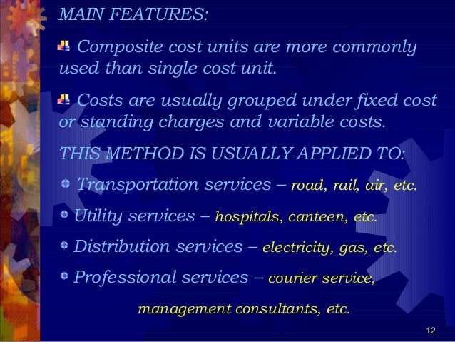 12 MAIN FEATURES: Composite cost units are more commonly used than single cost unit. Costs are usually grouped under fixed...