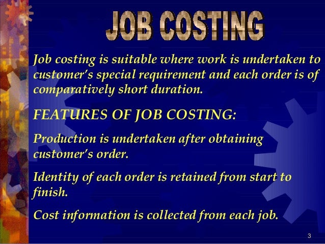 3 Job costing is suitable where work is undertaken to customer's special requirement and each order is of comparatively sh...