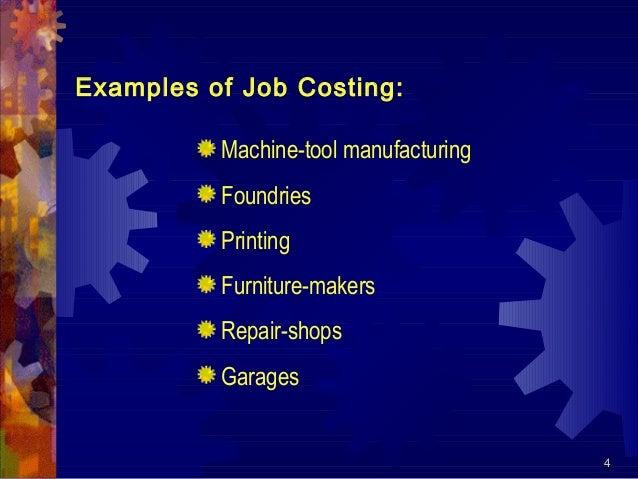 4 Examples of Job Costing: Machine-tool manufacturing Foundries Printing Furniture-makers Repair-shops Garages