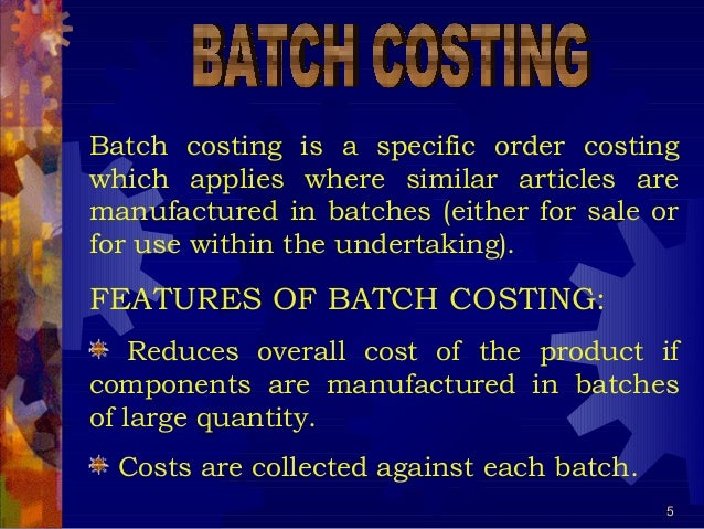5 Batch costing is a specific order costing which applies where similar articles are manufactured in batches (either for s...