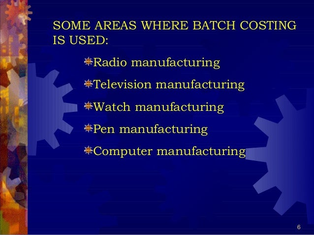 6 SOME AREAS WHERE BATCH COSTING IS USED: Radio manufacturing Television manufacturing Watch manufacturing Pen manufacturi...