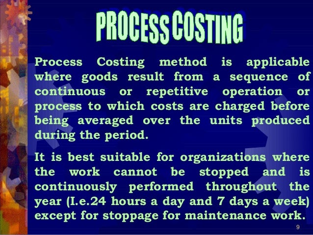 9 Process Costing method is applicable where goods result from a sequence of continuous or repetitive operation or process...