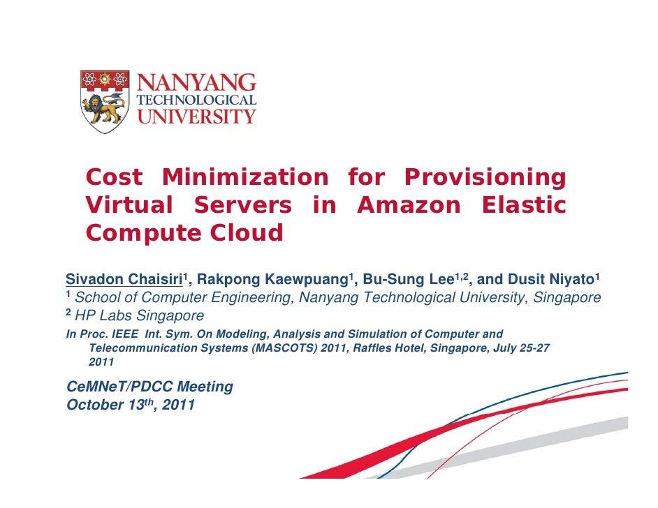 Cost Minimization for Provisioning   Virtual Servers in Amazon Elastic   Compute CloudSivadon Chaisiri1, Rakpong Kaewpuang...