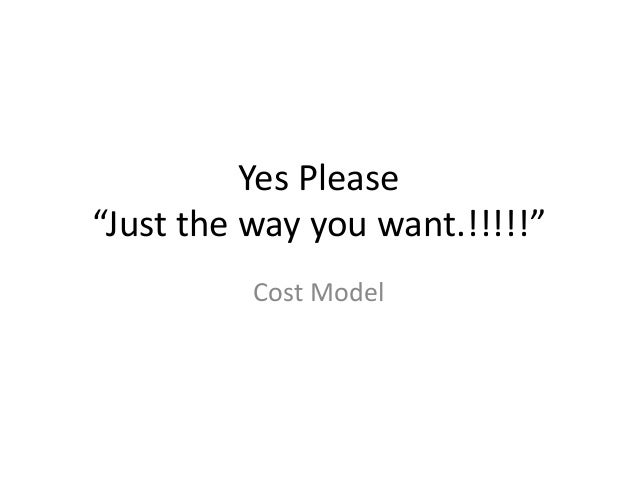 """Yes Please """"Just the way you want.!!!!!"""" Cost Model"""