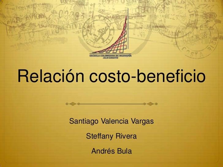 Relación costo-beneficio      Santiago Valencia Vargas          Steffany Rivera            Andrés Bula