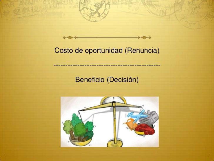 Costo de oportunidad (Renuncia)---------------------------------------------         Beneficio (Decisión)